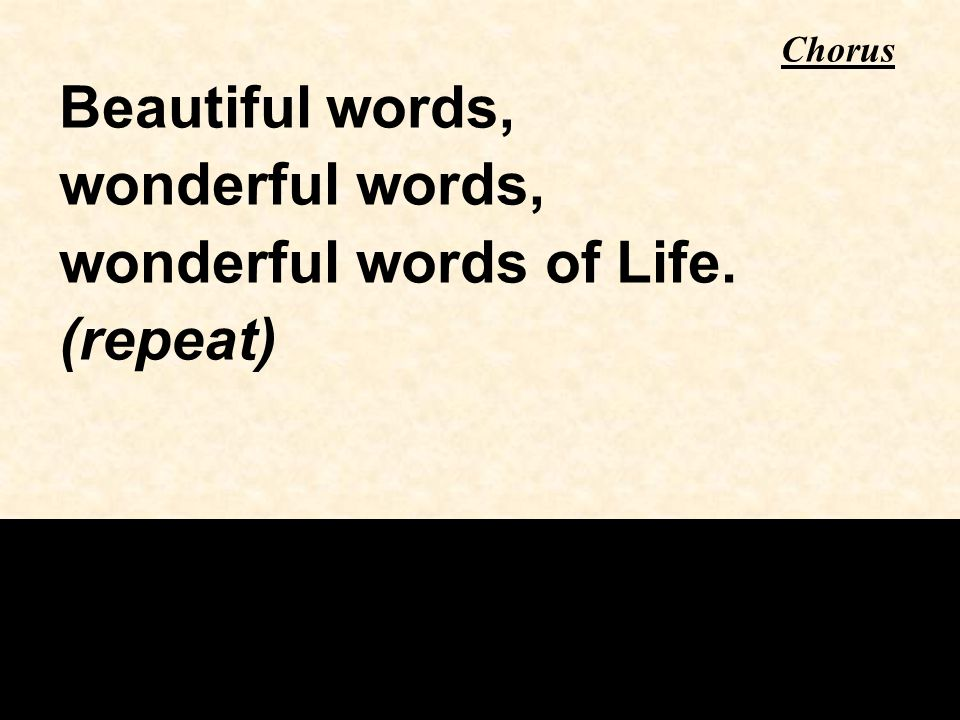 Beautiful words, wonderful words, wonderful words of Life. (repeat) Chorus