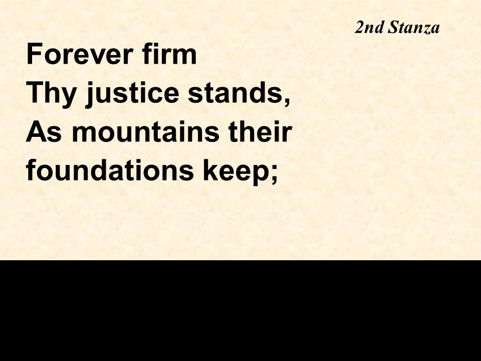 2nd Stanza Forever firm Thy justice stands, As mountains their foundations keep;