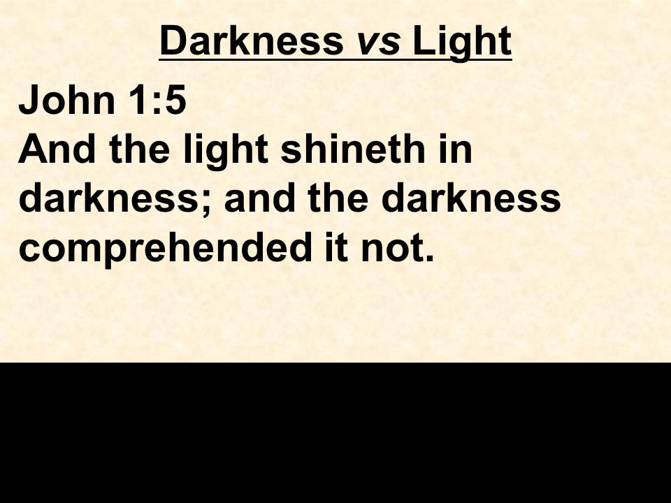 Darkness vs Light John 1:5 And the light shineth in darkness; and the darkness comprehended it not.