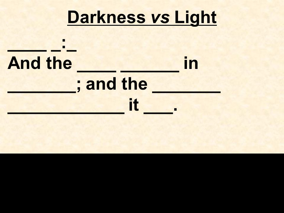 Darkness vs Light ____ _:_ And the ____ ______ in _______; and the _______ ____________ it ___.
