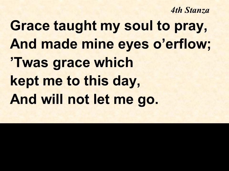 Grace taught my soul to pray, And made mine eyes o'erflow; 'Twas grace which kept me to this day, And will not let me go.