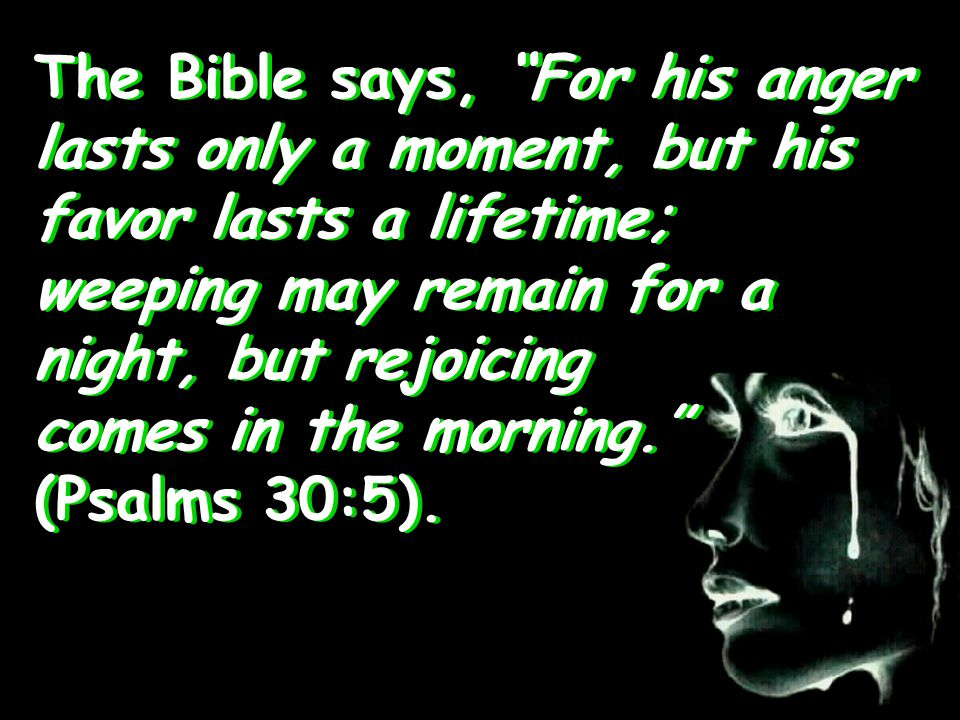 The Bible says, For his anger lasts only a moment, but his favor lasts a lifetime; weeping may remain for a night, but rejoicing comes in the morning. (Psalms 30:5).