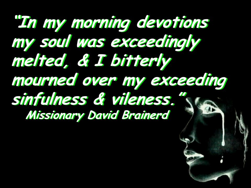 In my morning devotions my soul was exceedingly melted, & I bitterly mourned over my exceeding sinfulness & vileness. Missionary David Brainerd Missionary David Brainerd