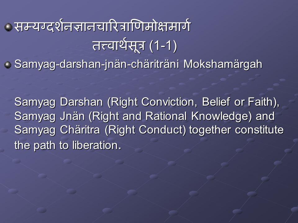 सम्यग्दर्शनज्ञानचारित्राणिमोक्षमार्ग तत्त्वार्थसूत्र (1-1) Samyag-darshan-jnän-chäriträni Mokshamärgah Samyag Darshan (Right Conviction, Belief or Faith), Samyag Jnän (Right and Rational Knowledge) and Samyag Chäritra (Right Conduct) together constitute the path to liberation.