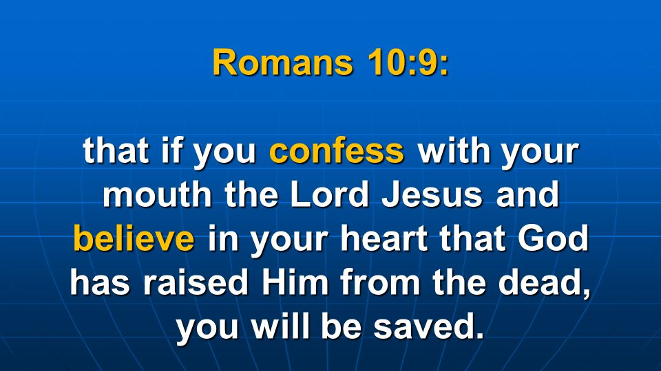 Romans 10:9: that if you confess with your mouth the Lord Jesus and believe in your heart that God has raised Him from the dead, you will be saved.