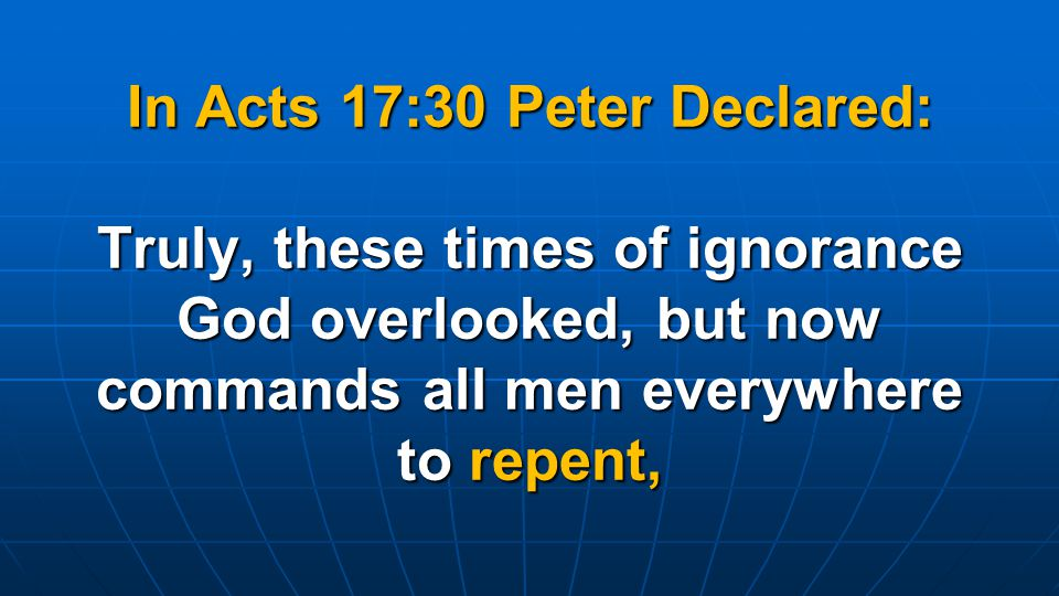 In Acts 17:30 Peter Declared: Truly, these times of ignorance God overlooked, but now commands all men everywhere to repent,