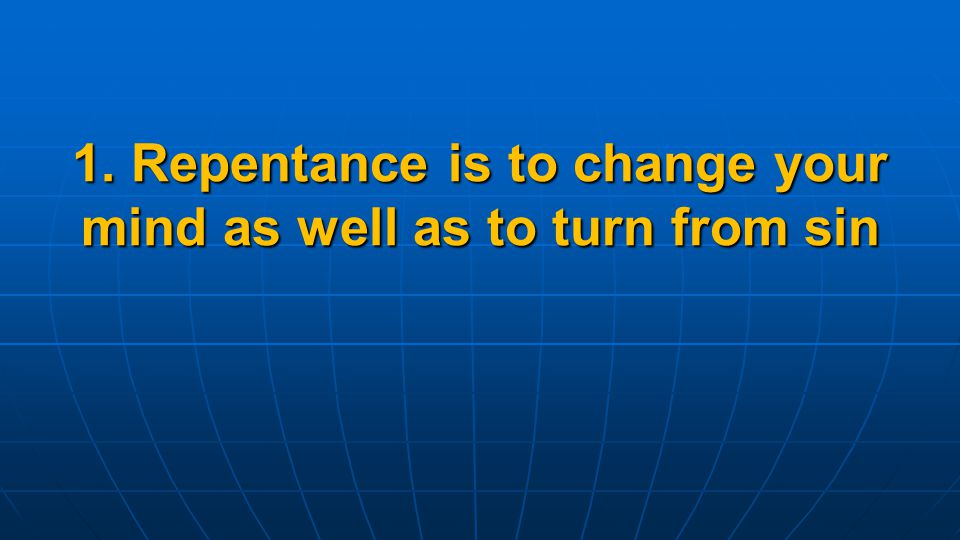 1. Repentance is to change your mind as well as to turn from sin
