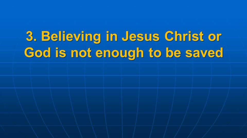 3. Believing in Jesus Christ or God is not enough to be saved