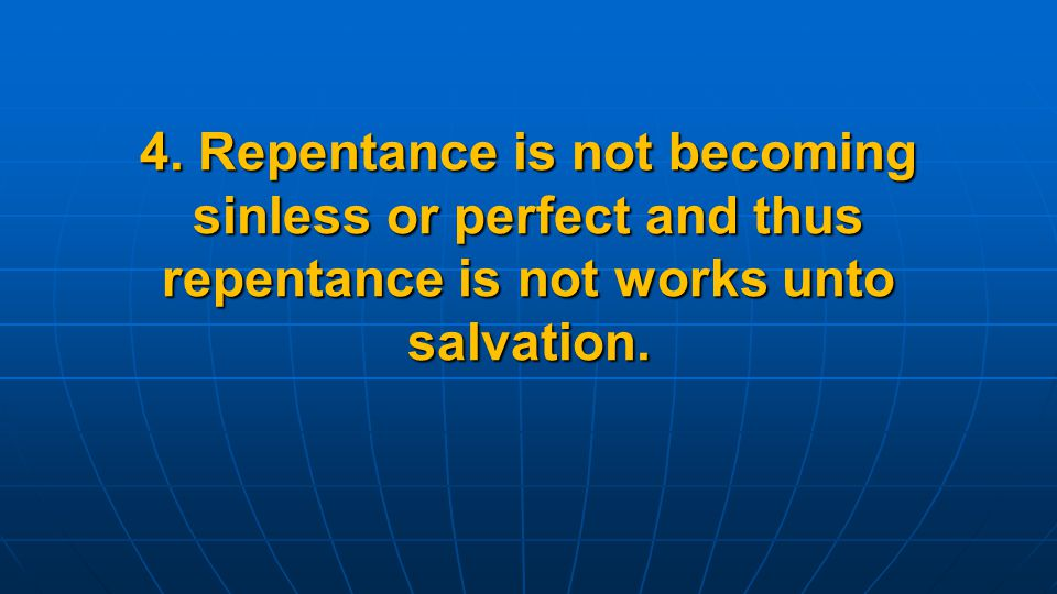 4. Repentance is not becoming sinless or perfect and thus repentance is not works unto salvation.