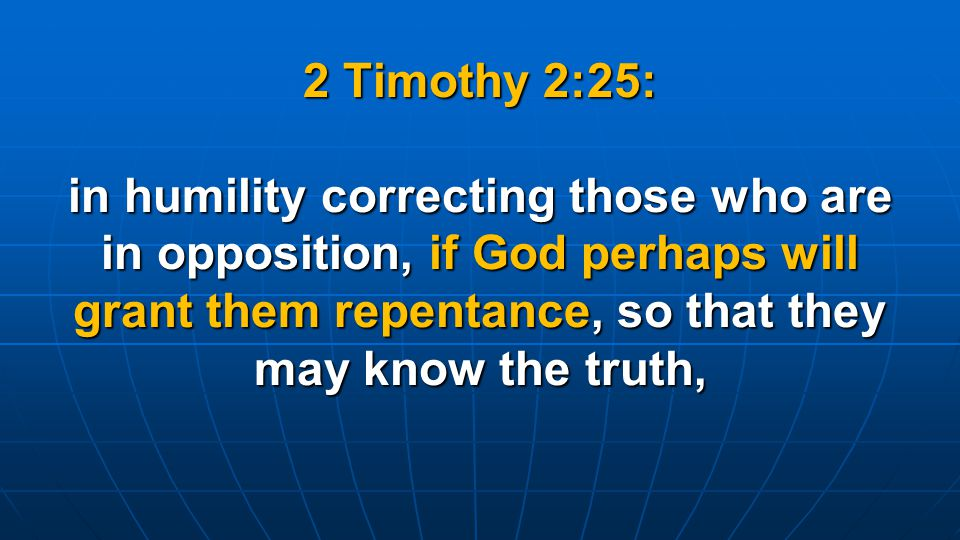 2 Timothy 2:25: in humility correcting those who are in opposition, if God perhaps will grant them repentance, so that they may know the truth,