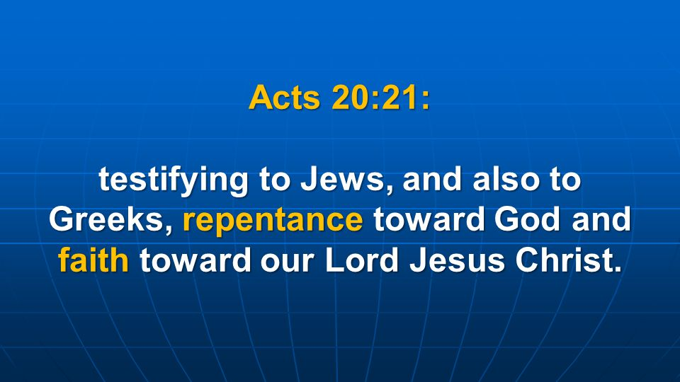 Acts 20:21: testifying to Jews, and also to Greeks, repentance toward God and faith toward our Lord Jesus Christ.