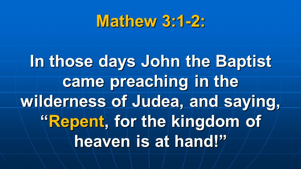 Mathew 3:1-2: In those days John the Baptist came preaching in the wilderness of Judea, and saying, Repent, for the kingdom of heaven is at hand!
