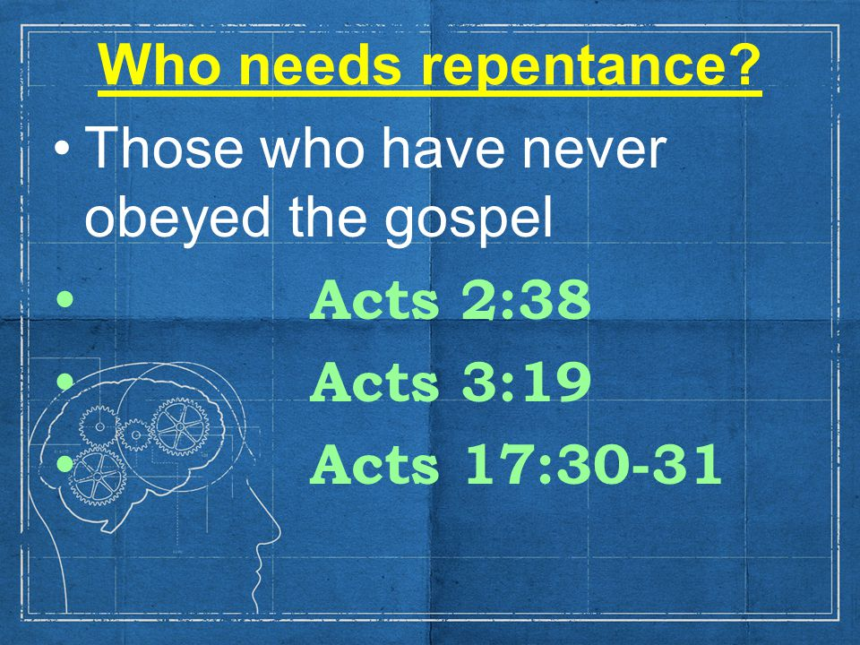 Who needs repentance Those who have never obeyed the gospel Acts 2:38 Acts 3:19 Acts 17:30-31