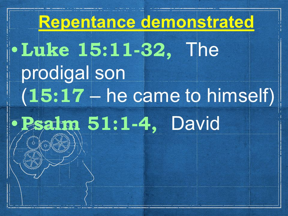 Repentance demonstrated Luke 15:11-32, The prodigal son ( 15:17 – he came to himself) Psalm 51:1-4, David