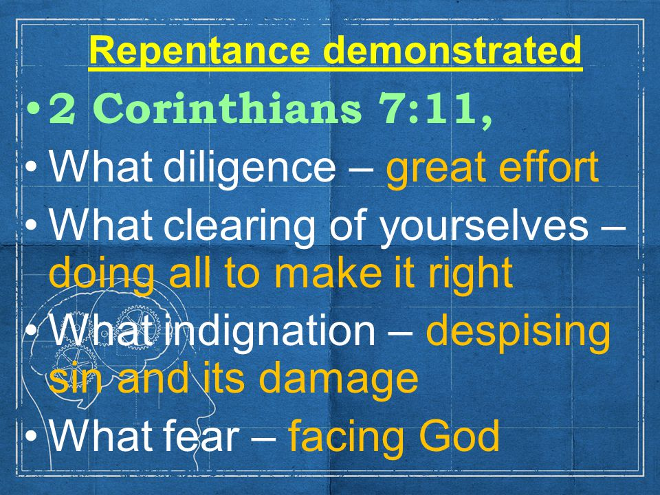 Repentance demonstrated 2 Corinthians 7:11, What diligence – great effort What clearing of yourselves – doing all to make it right What indignation – despising sin and its damage What fear – facing God