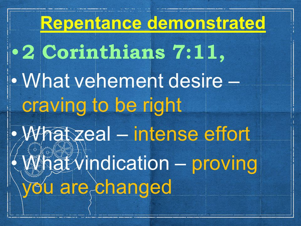 Repentance demonstrated 2 Corinthians 7:11, What vehement desire – craving to be right What zeal – intense effort What vindication – proving you are changed