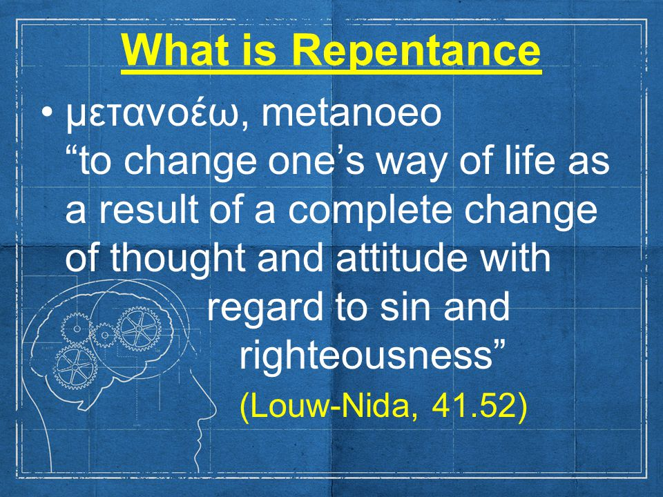 What is Repentance μετανοέω, metanoeo to change one's way of life as a result of a complete change of thought and attitude with regard to sin and righteousness (Louw-Nida, 41.52)