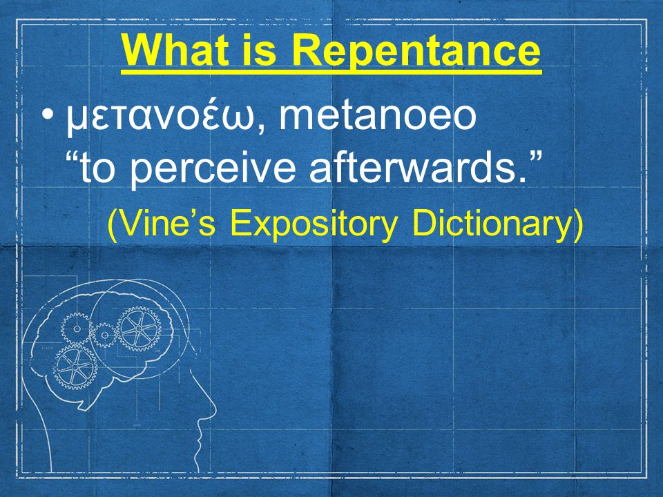 What is Repentance μετανοέω, metanoeo to perceive afterwards. (Vine's Expository Dictionary)