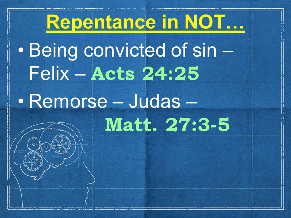 Repentance in NOT… Being convicted of sin – Felix – Acts 24:25 Remorse – Judas – Matt. 27:3-5