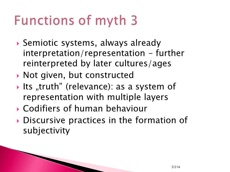 " Semiotic systems, always already interpretation/representation – further reinterpreted by later cultures/ages  Not given, but constructed  Its ""truth (relevance): as a system of representation with multiple layers  Codifiers of human behaviour  Discursive practices in the formation of subjectivity 3/3/14"