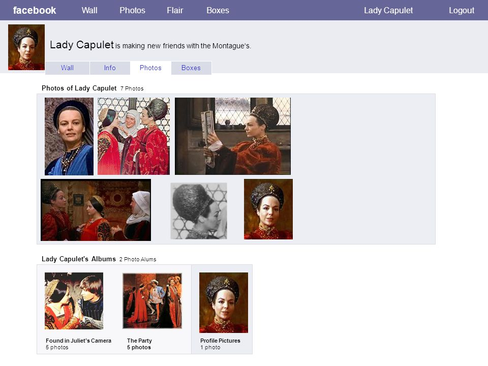 facebook WallPhotosFlairBoxesLady CapuletLogout WallInfoPhotosBoxes Photos of Lady Capulet 7 Photos Lady Capulet s Albums 2 Photo Alums Found in Juliet's Camera 5 photos The Party 5 photos Profile Pictures 1 photo Lady Capulet is making new friends with the Montague s.
