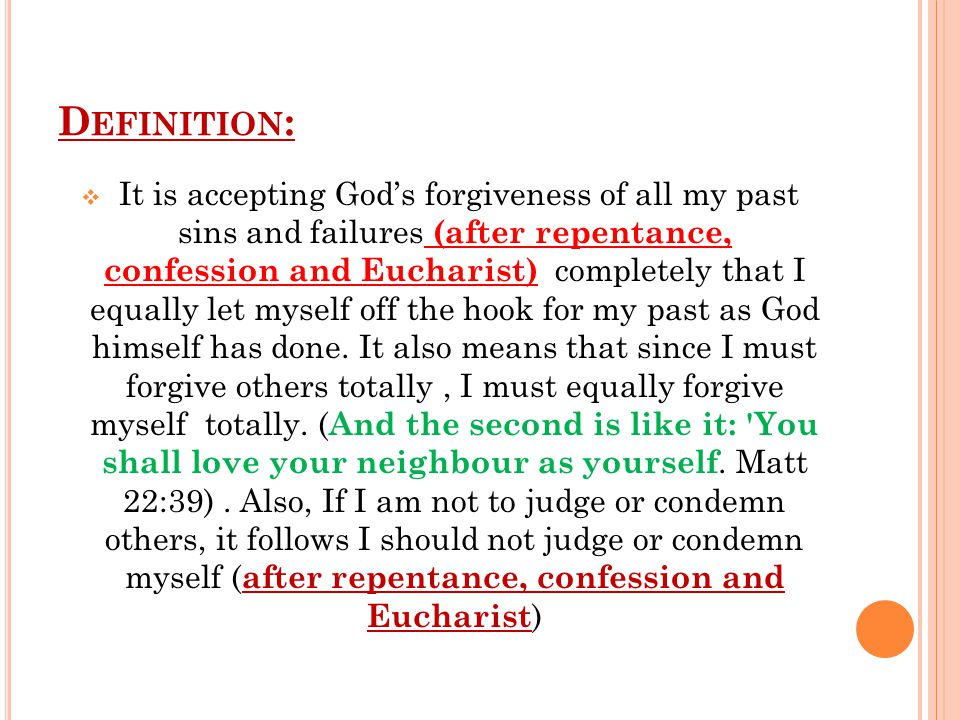D EFINITION :  It is accepting God's forgiveness of all my past sins and failures (after repentance, confession and Eucharist) completely that I equally let myself off the hook for my past as God himself has done.
