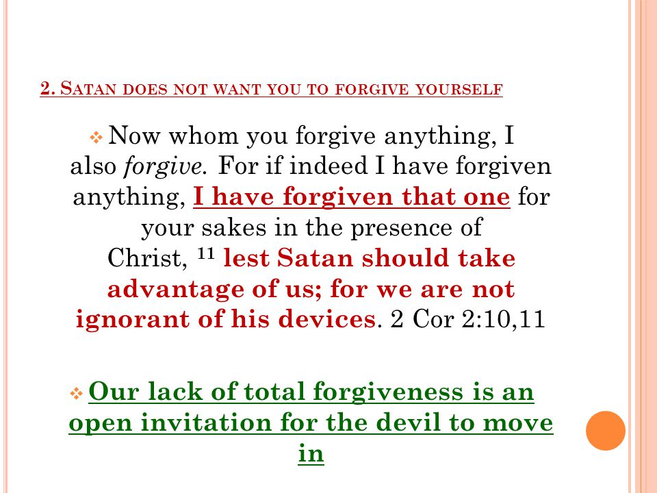 2. S ATAN DOES NOT WANT YOU TO FORGIVE YOURSELF  Now whom you forgive anything, I also forgive.