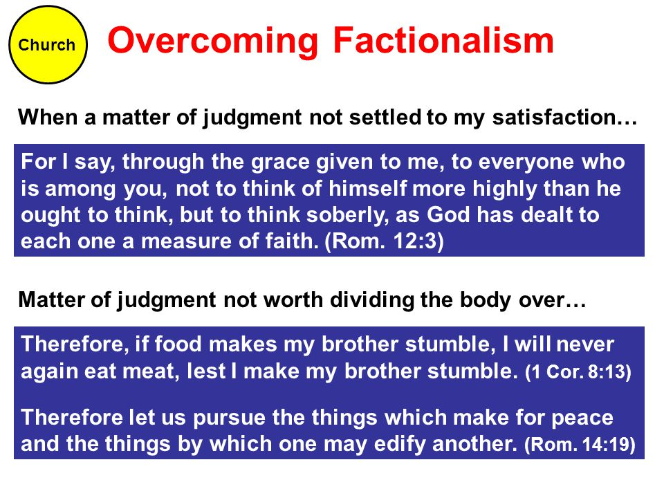 Overcoming Factionalism Church When a matter of judgment not settled to my satisfaction… For I say, through the grace given to me, to everyone who is among you, not to think of himself more highly than he ought to think, but to think soberly, as God has dealt to each one a measure of faith.
