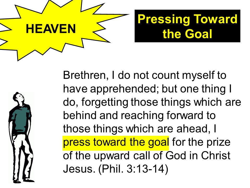 HEAVEN Pressing Toward the Goal Brethren, I do not count myself to have apprehended; but one thing I do, forgetting those things which are behind and reaching forward to those things which are ahead, I press toward the goal for the prize of the upward call of God in Christ Jesus.
