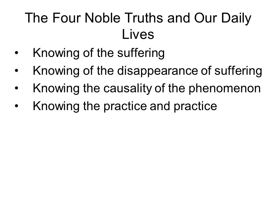The Four Noble Truths and Our Daily Lives Knowing of the suffering Knowing of the disappearance of suffering Knowing the causality of the phenomenon Knowing the practice and practice