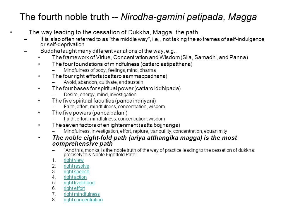 The fourth noble truth -- Nirodha-gamini patipada, Magga The way leading to the cessation of Dukkha, Magga, the path –It is also often referred to as the middle way , i.e., not taking the extremes of self-indulgence or self-deprivation –Buddha taught many different variations of the way, e.g., The framework of Virtue, Concentration and Wisdom (Sila, Samadhi, and Panna) The four foundations of mindfulness (cattaro satipatthana) –Mindfulness of body, feelings, mind, dharma The four right efforts (cattaro sammappadhana) –Avoid, abandon, cultivate, and sustain The four bases for spiritual power (cattaro iddhipada) –Desire, energy, mind, investigation The five spiritual faculties (panca indriyani) –Faith, effort, mindfulness, concentration, wisdom The five powers (panca balani) –Faith, effort, mindfulness, concentration, wisdom The seven factors of enlightenment (satta bojjhanga) –Mindfulness, investigation, effort, rapture, tranquility, concentration, equanimity The noble eight-fold path (ariya atthangika magga) is the most comprehensive path – And this, monks, is the noble truth of the way of practice leading to the cessation of dukkha: precisely this Noble Eightfold Path: 1.right viewright view 2.right resolveright resolve 3.right speechright speech 4.right actionright action 5.right livelihoodright livelihood 6.right effortright effort 7.right mindfulnessright mindfulness 8.right concentrationright concentration