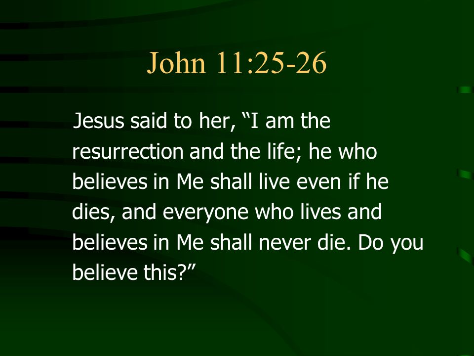 John 11:25-26 Jesus said to her, I am the resurrection and the life; he who believes in Me shall live even if he dies, and everyone who lives and believes in Me shall never die.