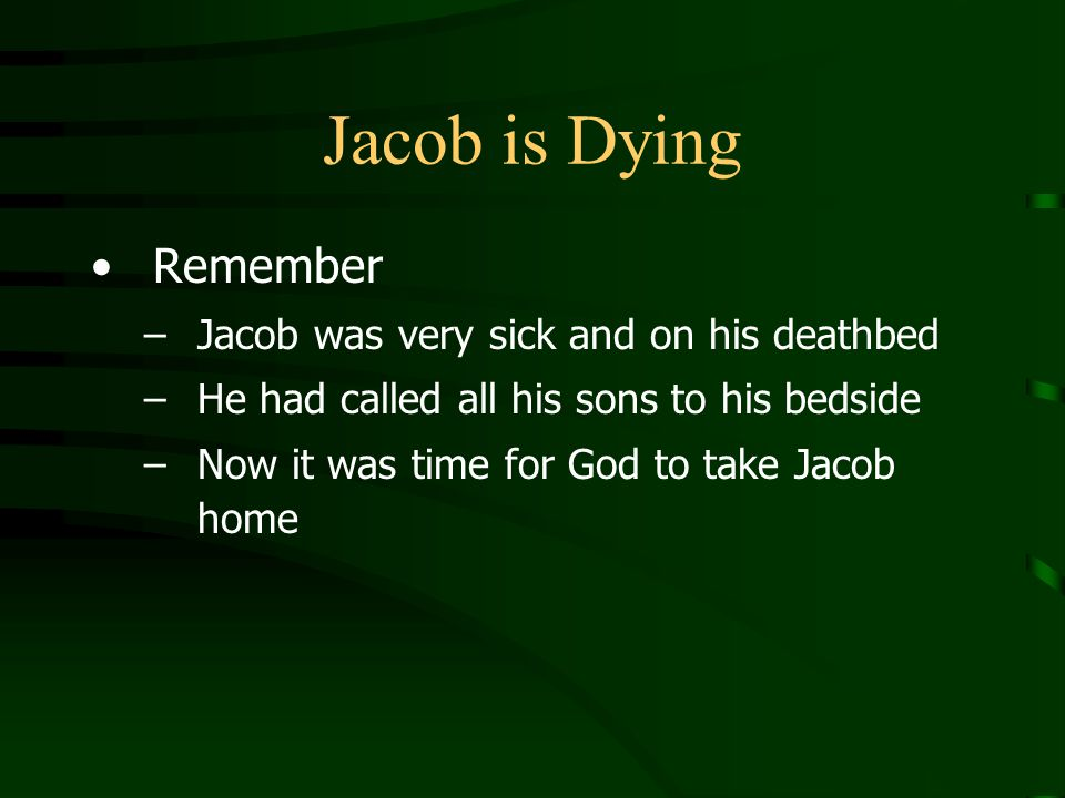 Jacob is Dying Remember –Jacob was very sick and on his deathbed –He had called all his sons to his bedside –Now it was time for God to take Jacob home