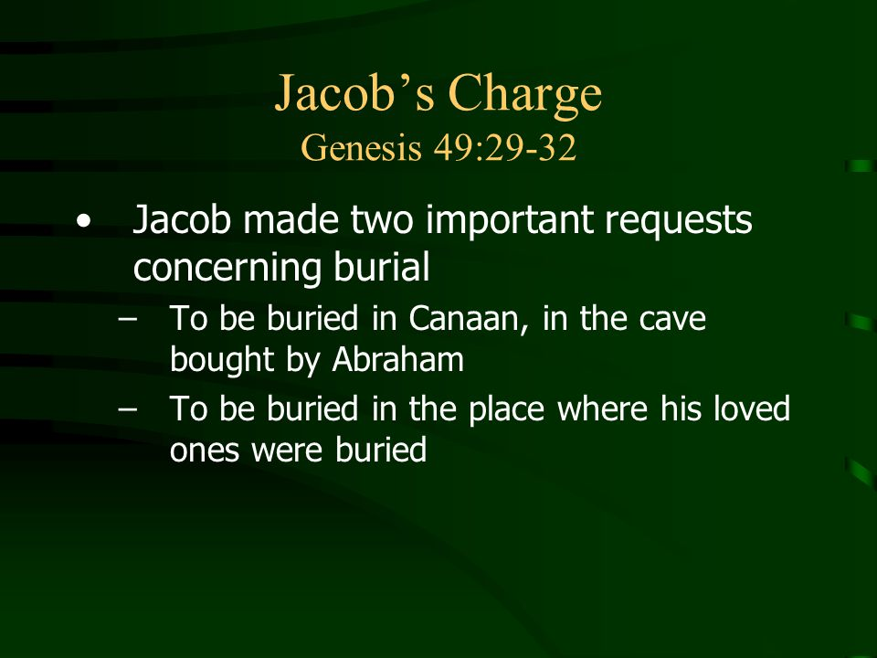 Jacob's Charge Genesis 49:29-32 Jacob made two important requests concerning burial –To be buried in Canaan, in the cave bought by Abraham –To be buried in the place where his loved ones were buried