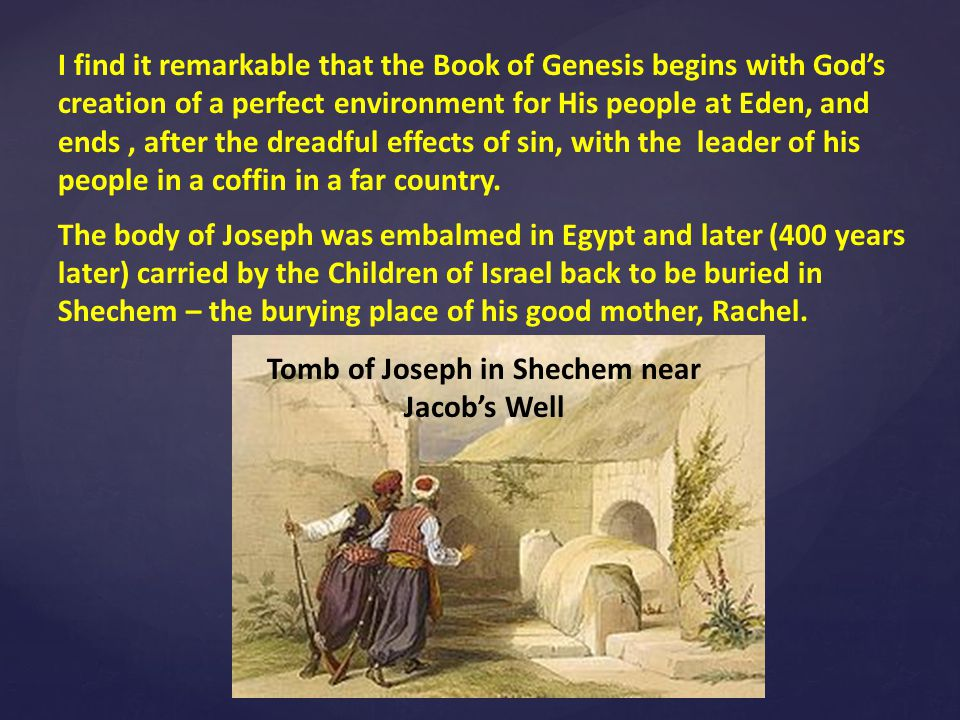 I find it remarkable that the Book of Genesis begins with God's creation of a perfect environment for His people at Eden, and ends, after the dreadful effects of sin, with the leader of his people in a coffin in a far country.