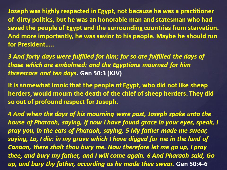 Joseph was highly respected in Egypt, not because he was a practitioner of dirty politics, but he was an honorable man and statesman who had saved the people of Egypt and the surrounding countries from starvation.