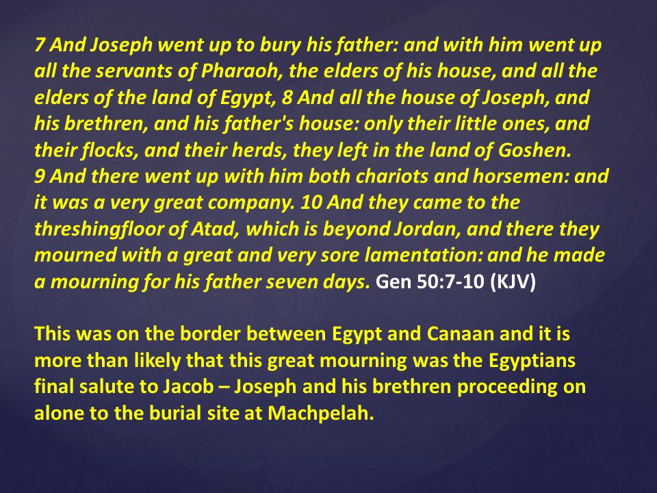 7 And Joseph went up to bury his father: and with him went up all the servants of Pharaoh, the elders of his house, and all the elders of the land of Egypt, 8 And all the house of Joseph, and his brethren, and his father s house: only their little ones, and their flocks, and their herds, they left in the land of Goshen.
