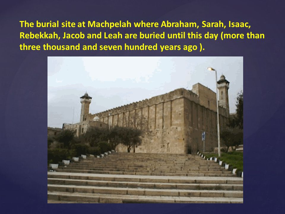 The burial site at Machpelah where Abraham, Sarah, Isaac, Rebekkah, Jacob and Leah are buried until this day (more than three thousand and seven hundred years ago ).
