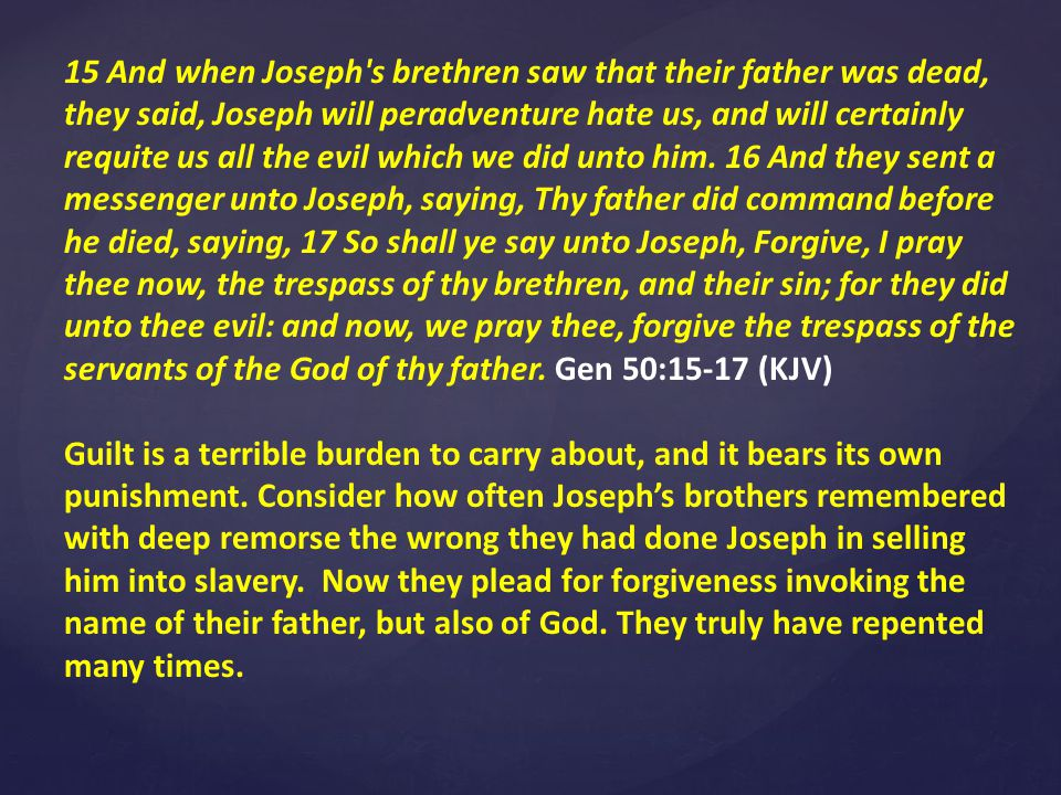 15 And when Joseph s brethren saw that their father was dead, they said, Joseph will peradventure hate us, and will certainly requite us all the evil which we did unto him.