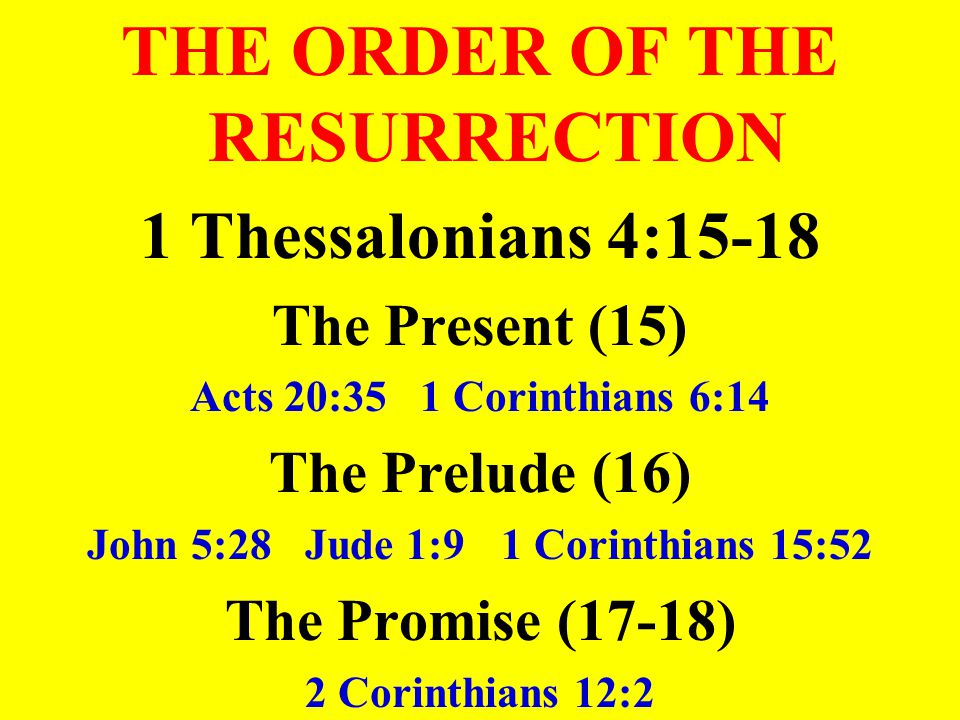 THE ORDER OF THE RESURRECTION 1 Thessalonians 4:15-18 The Present (15) Acts 20:35 1 Corinthians 6:14 The Prelude (16) John 5:28 Jude 1:9 1 Corinthians 15:52 The Promise (17-18) 2 Corinthians 12:2