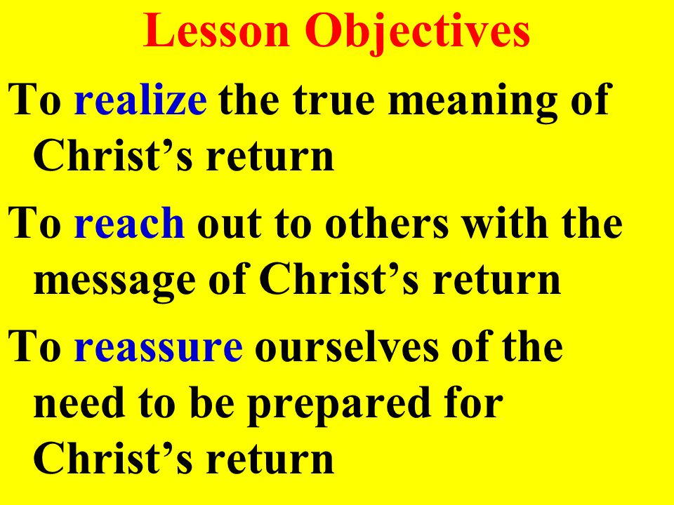 Lesson Objectives To realize the true meaning of Christ's return To reach out to others with the message of Christ's return To reassure ourselves of the need to be prepared for Christ's return