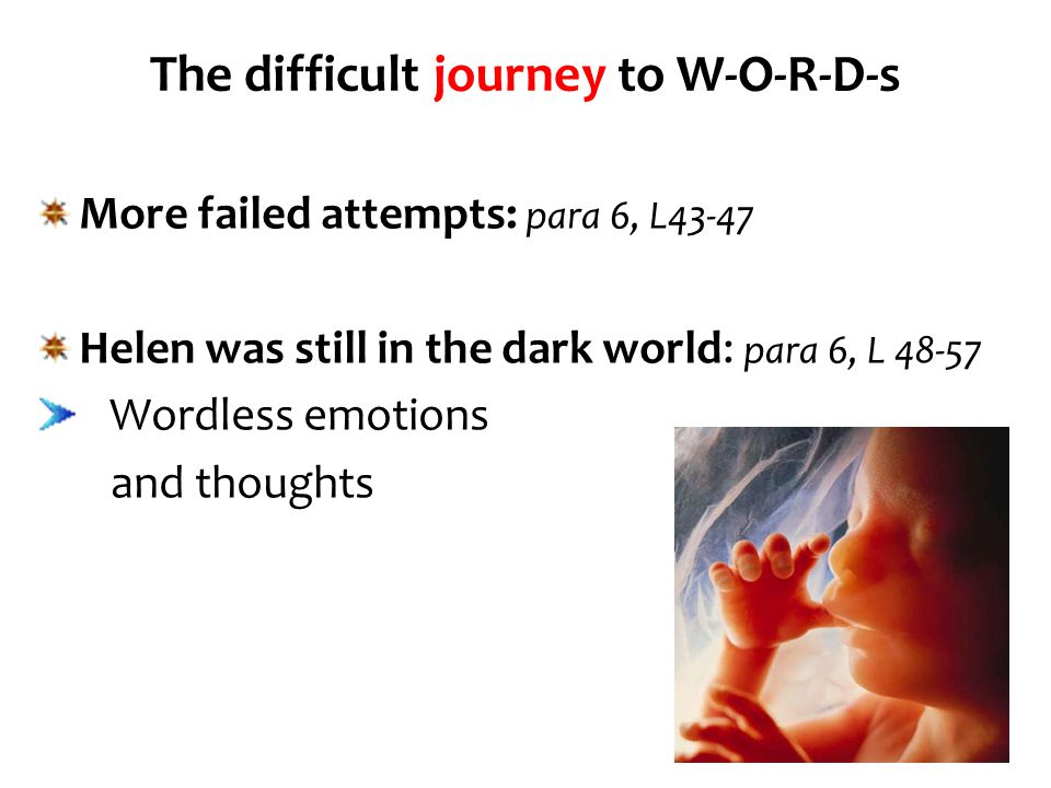 The difficult journey to W-O-R-D-s More failed attempts: para 6, L43-47 Helen was still in the dark world: para 6, L 48-57 Wordless emotions and thoug