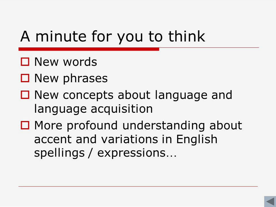 A minute for you to think  New words  New phrases  New concepts about language and language acquisition  More profound understanding about accent