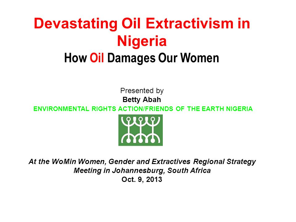 Devastating Oil Extractivism in Nigeria How Oil Damages Our Women Presented by Betty Abah ENVIRONMENTAL RIGHTS ACTION/FRIENDS OF THE EARTH NIGERIA At the WoMin Women, Gender and Extractives Regional Strategy Meeting in Johannesburg, South Africa Oct.