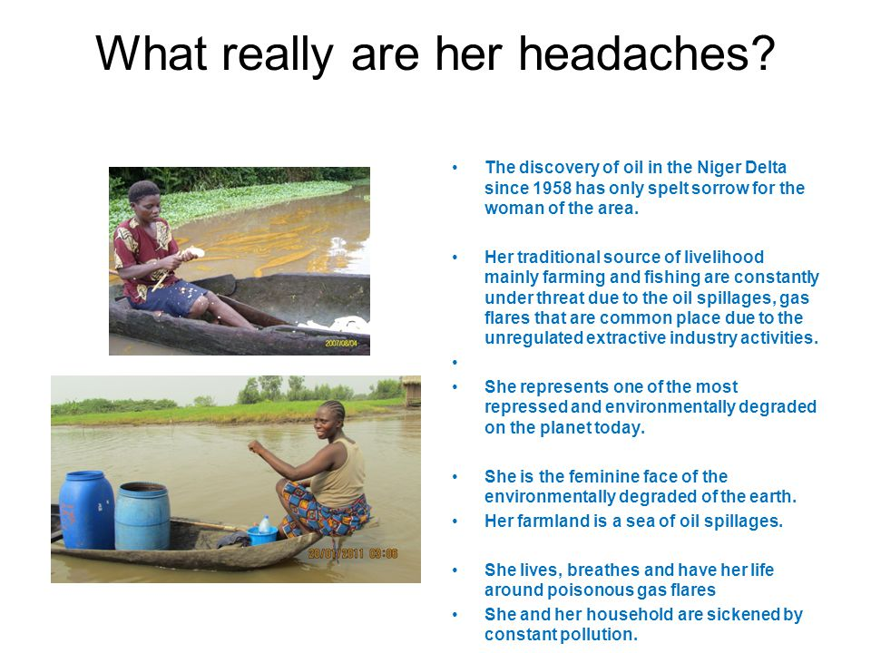 What really are her headaches? The discovery of oil in the Niger Delta since 1958 has only spelt sorrow for the woman of the area. Her traditional sou