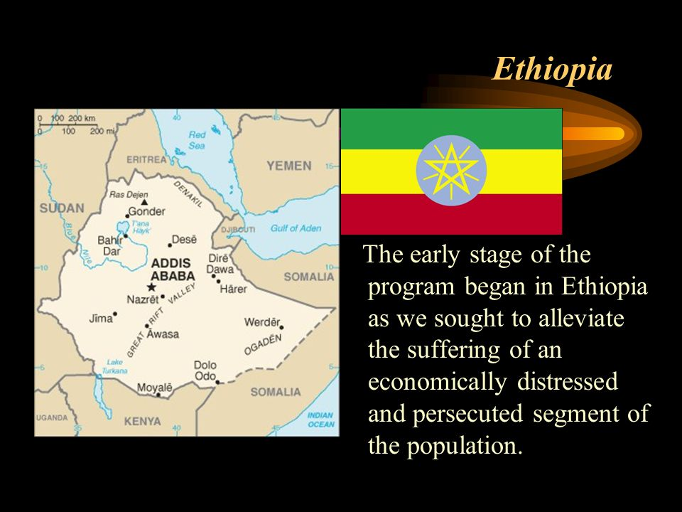 Ethiopia The early stage of the program began in Ethiopia as we sought to alleviate the suffering of an economically distressed and persecuted segment of the population.