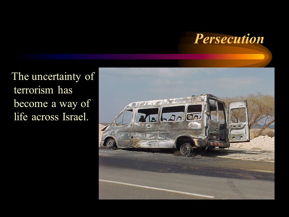 Persecution The uncertainty of terrorism has become a way of life across Israel.