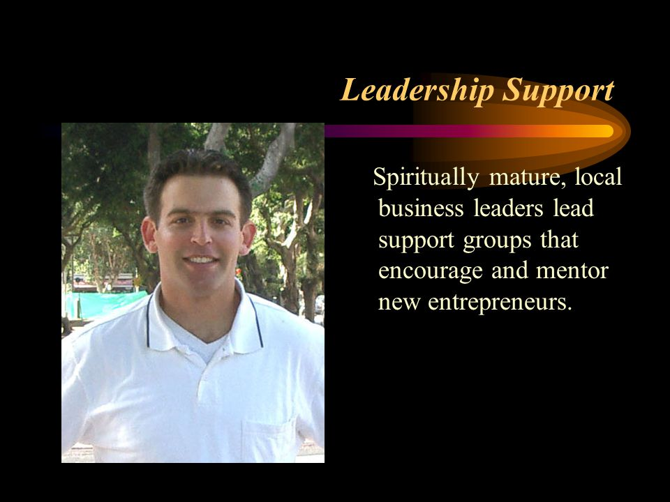 Leadership Support Spiritually mature, local business leaders lead support groups that encourage and mentor new entrepreneurs.