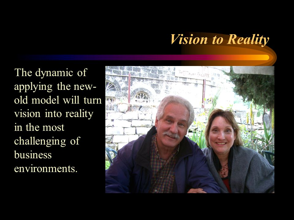 Vision to Reality The dynamic of applying the new- old model will turn vision into reality in the most challenging of business environments.