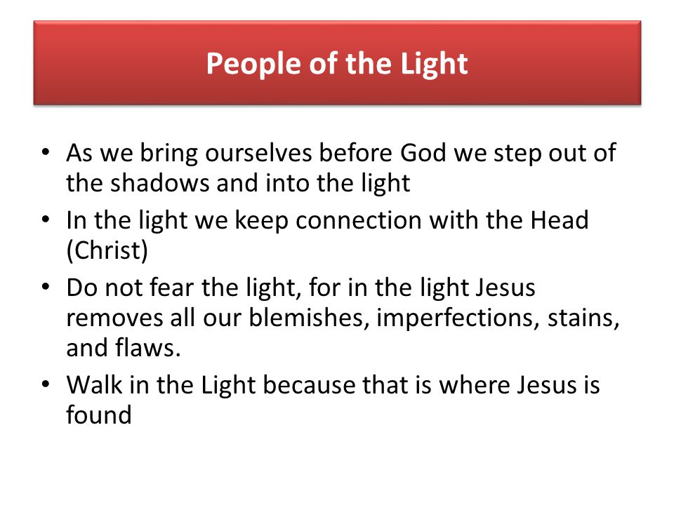 People of the Light As we bring ourselves before God we step out of the shadows and into the light In the light we keep connection with the Head (Christ) Do not fear the light, for in the light Jesus removes all our blemishes, imperfections, stains, and flaws.